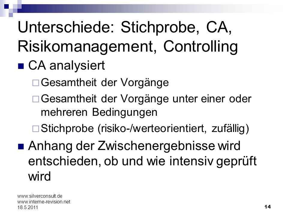 14 www.silverconsult.de www.interne-revision.net 18.5.2011 Unterschiede: Stichprobe, CA, Risikomanagement, Controlling CA analysiert Gesamtheit der Vo