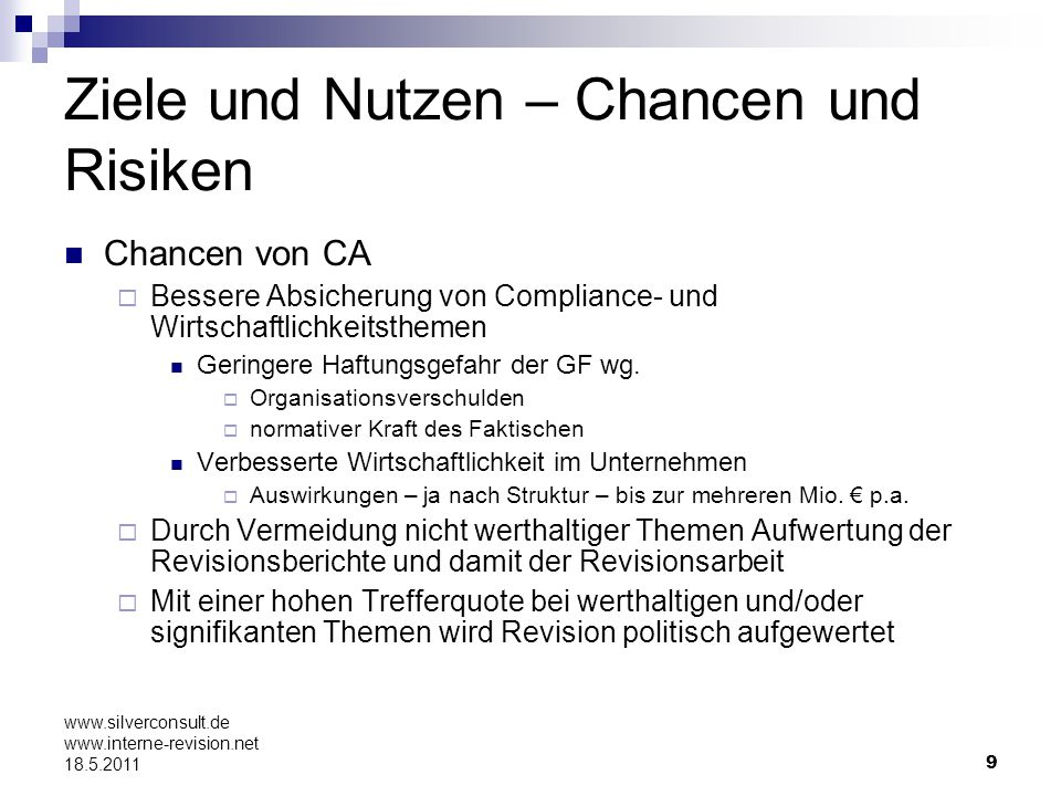 10 www.silverconsult.de www.interne-revision.net 18.5.2011 Ziele und Nutzen – Chancen und Risiken Risiken von CA Prüfungsplan kann nichts, für das ganze Jahr, Festgesetztes bleiben Hier empfiehlt sich ein langsamer Einstieg, in dem mit 30-35% der Ressourcen für CA begonnen wird (die verbleibenden Kapazitäten sind auf feste Prüfungsthemen – wie gewohnt – verplant) Fachabteilungen könnten sich dauer- überwacht fühlen