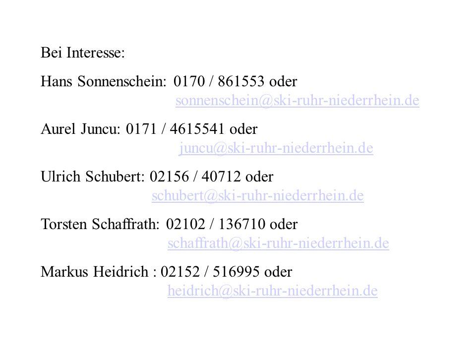 Bei Interesse: Hans Sonnenschein: 0170 / 861553 oder sonnenschein@ski-ruhr-niederrhein.desonnenschein@ski-ruhr-niederrhein.de Aurel Juncu: 0171 / 4615541 oder juncu@ski-ruhr-niederrhein.dejuncu@ski-ruhr-niederrhein.de Ulrich Schubert: 02156 / 40712 oder schubert@ski-ruhr-niederrhein.deschubert@ski-ruhr-niederrhein.de Torsten Schaffrath: 02102 / 136710 oder schaffrath@ski-ruhr-niederrhein.deschaffrath@ski-ruhr-niederrhein.de Markus Heidrich : 02152 / 516995 oder heidrich@ski-ruhr-niederrhein.deheidrich@ski-ruhr-niederrhein.de