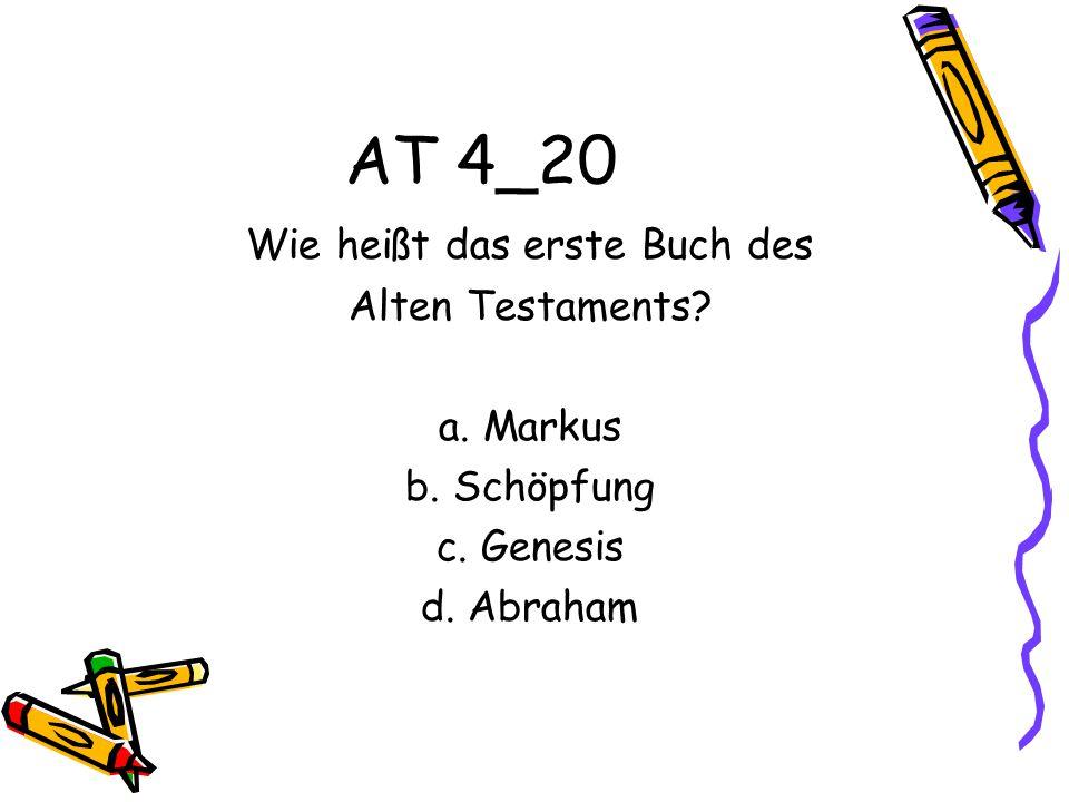 AT 4_20 Wie heißt das erste Buch des Alten Testaments? a. Markus b. Schöpfung c. Genesis d. Abraham