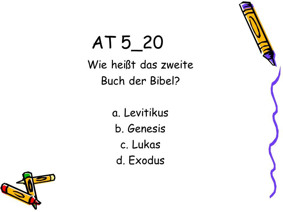 AT 5_20 Wie heißt das zweite Buch der Bibel? a. Levitikus b. Genesis c. Lukas d. Exodus