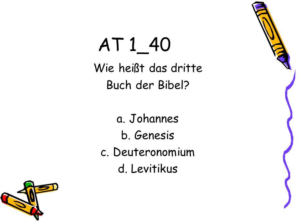 AT 1_40 Wie heißt das dritte Buch der Bibel? a. Johannes b. Genesis c. Deuteronomium d. Levitikus