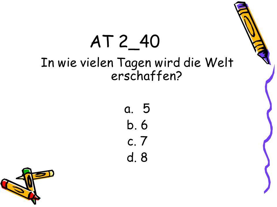 AT 2_40 In wie vielen Tagen wird die Welt erschaffen? a.5 b. 6 c. 7 d. 8