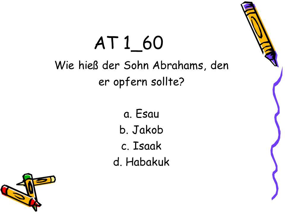 AT 1_60 Wie hieß der Sohn Abrahams, den er opfern sollte? a. Esau b. Jakob c. Isaak d. Habakuk