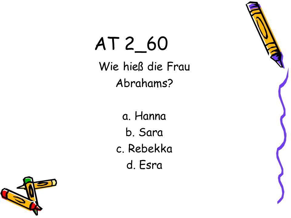 AT 2_60 Wie hieß die Frau Abrahams? a. Hanna b. Sara c. Rebekka d. Esra