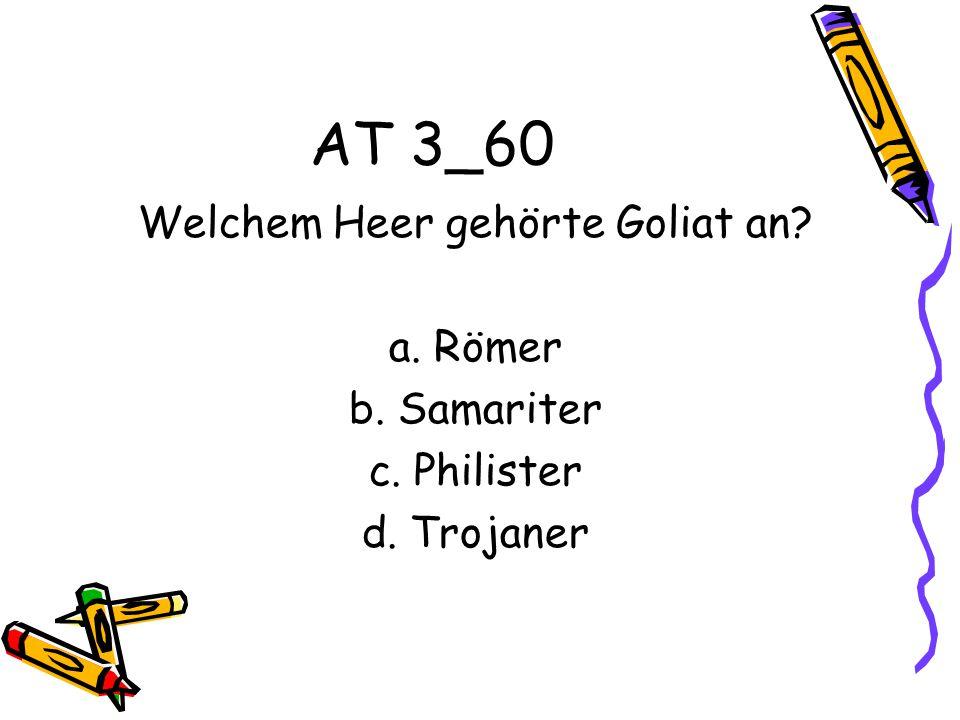 AT 3_60 Welchem Heer gehörte Goliat an? a. Römer b. Samariter c. Philister d. Trojaner