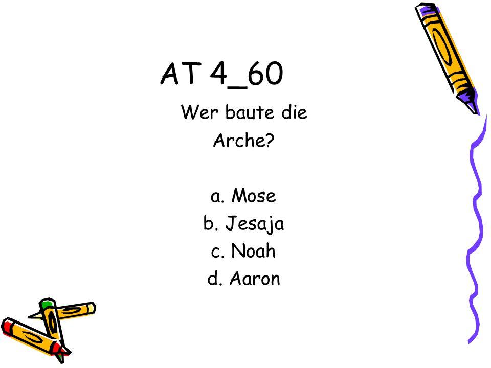 AT 4_60 Wer baute die Arche? a. Mose b. Jesaja c. Noah d. Aaron