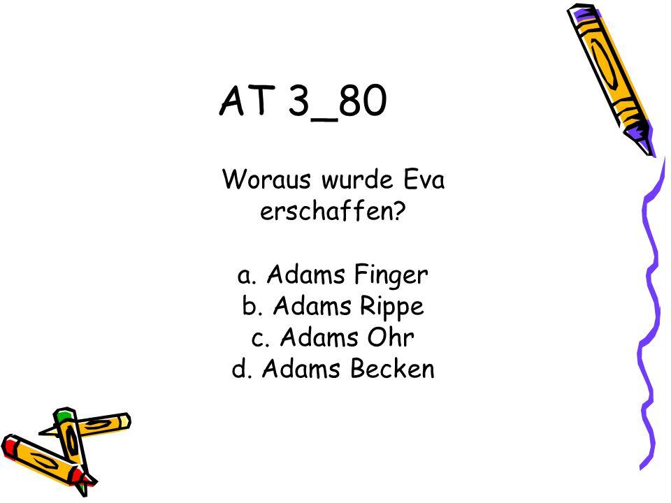 AT 3_80 Woraus wurde Eva erschaffen? a. Adams Finger b. Adams Rippe c. Adams Ohr d. Adams Becken