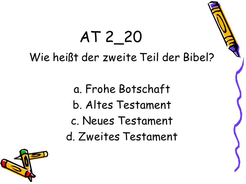 AT 2_20 Wie heißt der zweite Teil der Bibel.a. Frohe Botschaft b.