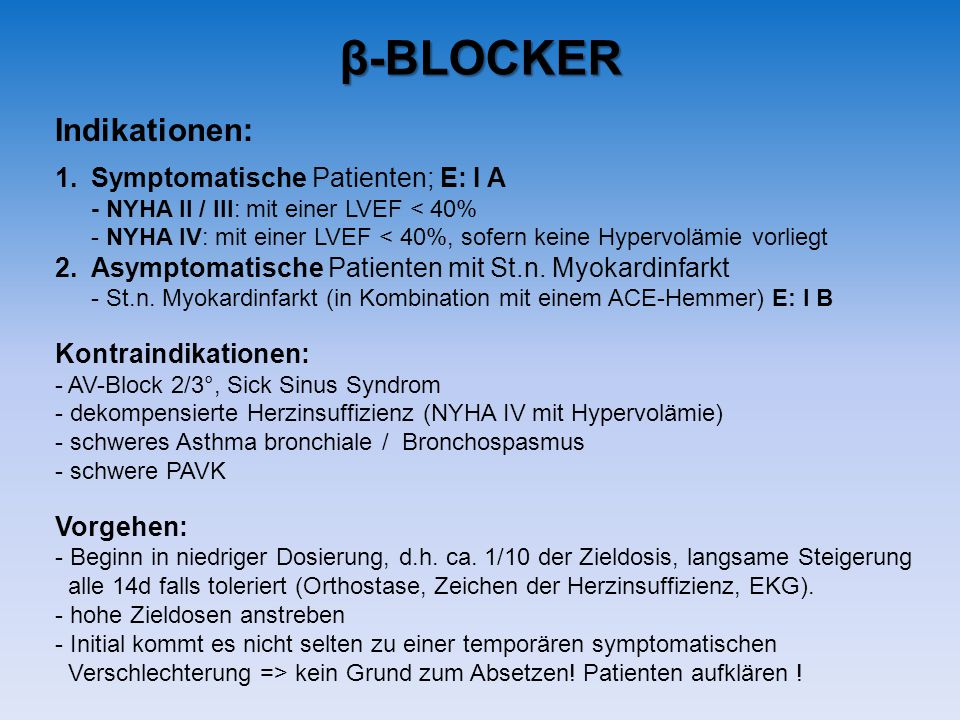 Indikationen: 1.Symptomatische Patienten; E: I A - NYHA II / III: mit einer LVEF < 40% - NYHA IV: mit einer LVEF < 40%, sofern keine Hypervolämie vorliegt 2.Asymptomatische Patienten mit St.n.