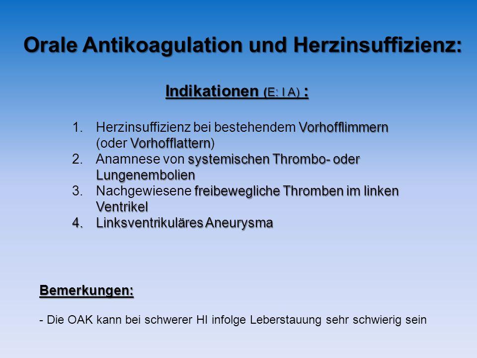 Orale Antikoagulation und Herzinsuffizienz: Indikationen (E: I A) : Vorhofflimmern 1.Herzinsuffizienz bei bestehendem Vorhofflimmern Vorhofflattern (oder Vorhofflattern) systemischen Thrombo- oder 2.Anamnese von systemischen Thrombo- oderLungenembolien freibewegliche Thromben im linken 3.