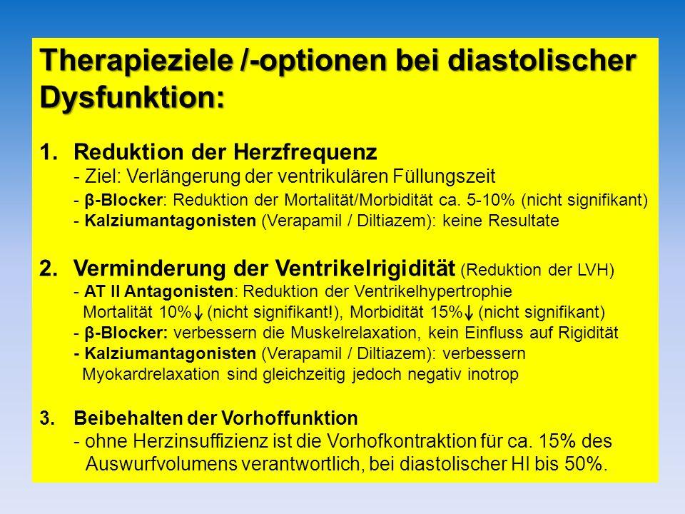 Therapieziele /-optionen bei diastolischer Dysfunktion: 1.Reduktion der Herzfrequenz - Ziel: Verlängerung der ventrikulären Füllungszeit - β-Blocker: Reduktion der Mortalität/Morbidität ca.