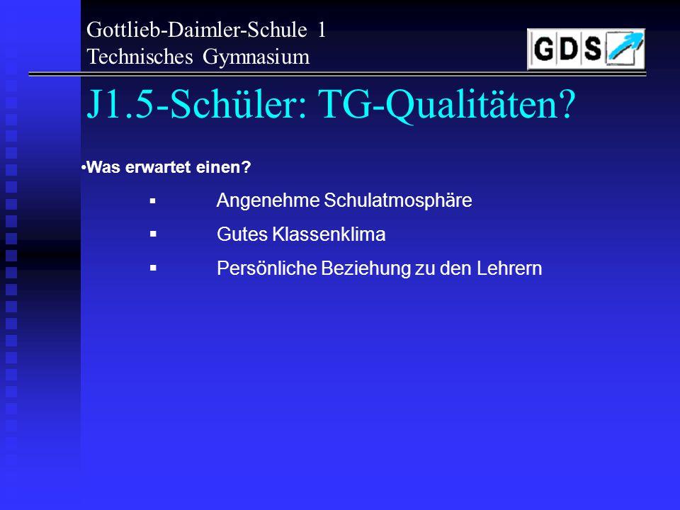 Gottlieb-Daimler-Schule 1 Technisches Gymnasium J1.5-Schüler: TG-Qualitäten? Was muss man mitbringen, wenn man sich f ü r das TG entscheidet? Interess