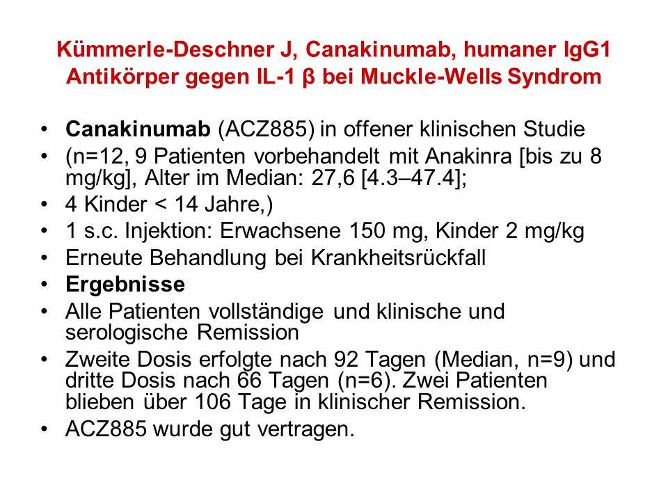 Kümmerle-Deschner J, Canakinumab, humaner IgG1 Antikörper gegen IL-1 β bei Muckle-Wells Syndrom Canakinumab (ACZ885) in offener klinischen Studie (n=12, 9 Patienten vorbehandelt mit Anakinra [bis zu 8 mg/kg], Alter im Median: 27,6 [4.3–47.4]; 4 Kinder < 14 Jahre,) 1 s.c.