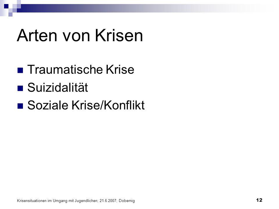 Krisensituationen im Umgang mit Jugendlichen; 21.6.2007; Dobernig 12 Arten von Krisen Traumatische Krise Suizidalität Soziale Krise/Konflikt