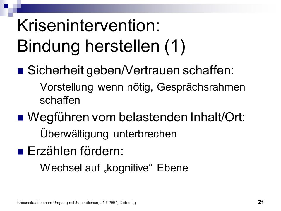 Krisensituationen im Umgang mit Jugendlichen; 21.6.2007; Dobernig 21 Krisenintervention: Bindung herstellen (1) Sicherheit geben/Vertrauen schaffen: V