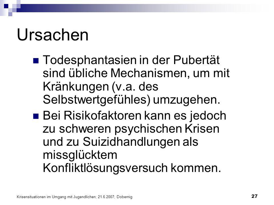 Krisensituationen im Umgang mit Jugendlichen; 21.6.2007; Dobernig 27 Ursachen Todesphantasien in der Pubertät sind übliche Mechanismen, um mit Kränkun