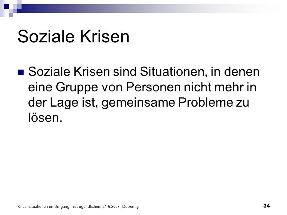 Krisensituationen im Umgang mit Jugendlichen; 21.6.2007; Dobernig 34 Soziale Krisen Soziale Krisen sind Situationen, in denen eine Gruppe von Personen