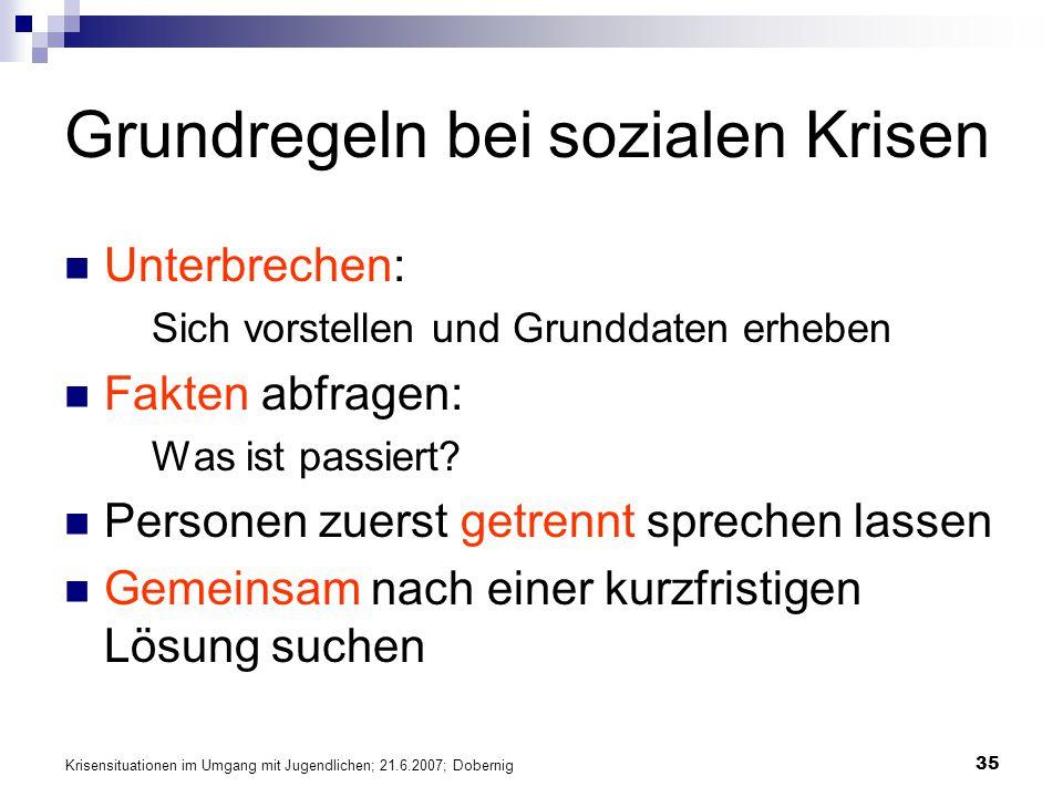 Krisensituationen im Umgang mit Jugendlichen; 21.6.2007; Dobernig 35 Grundregeln bei sozialen Krisen Unterbrechen: Sich vorstellen und Grunddaten erhe
