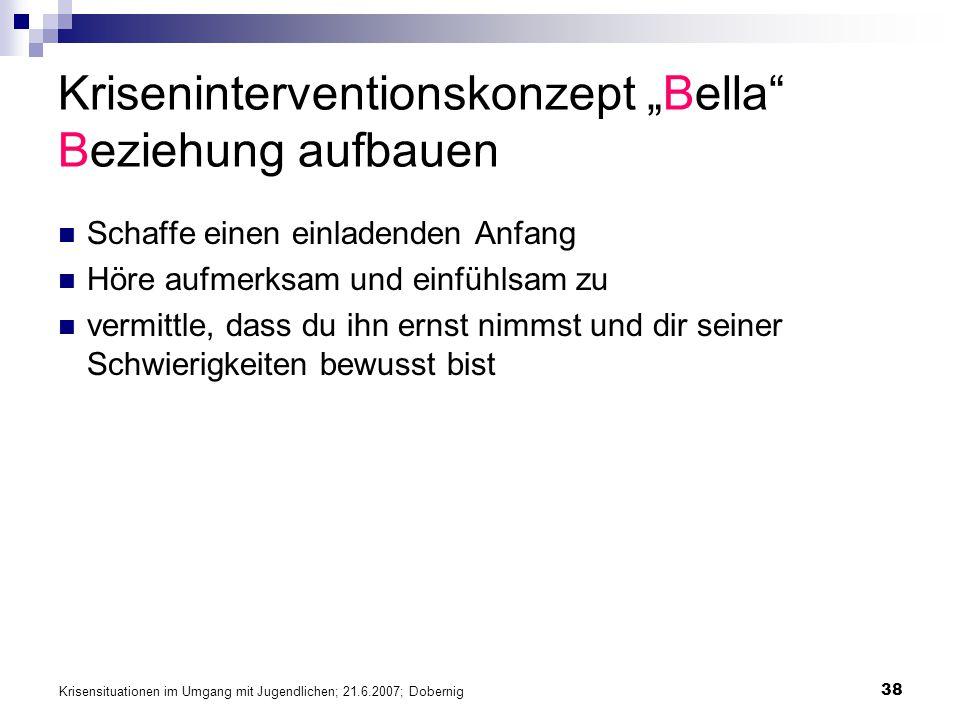 Krisensituationen im Umgang mit Jugendlichen; 21.6.2007; Dobernig 38 Kriseninterventionskonzept Bella Beziehung aufbauen Schaffe einen einladenden Anf
