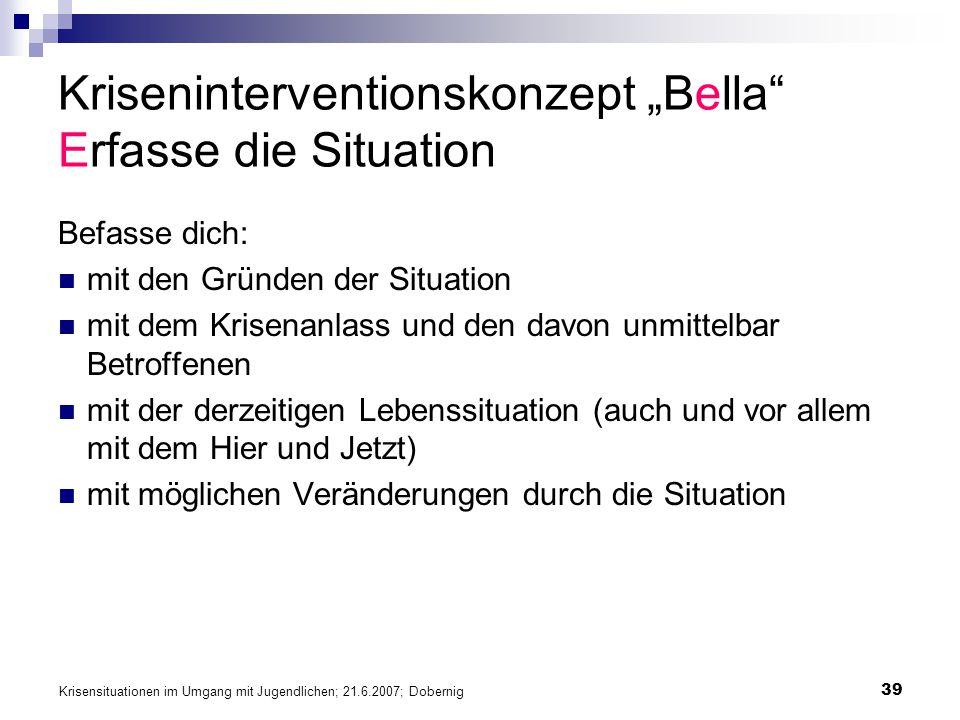 Krisensituationen im Umgang mit Jugendlichen; 21.6.2007; Dobernig 39 Kriseninterventionskonzept Bella Erfasse die Situation Befasse dich: mit den Grün