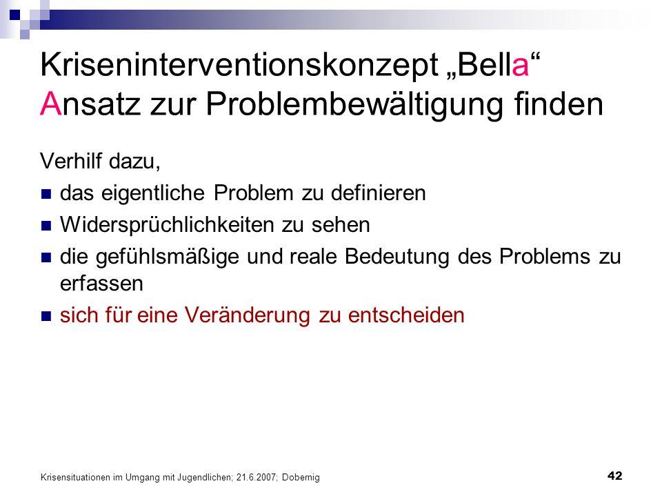 Krisensituationen im Umgang mit Jugendlichen; 21.6.2007; Dobernig 42 Kriseninterventionskonzept Bella Ansatz zur Problembewältigung finden Verhilf daz