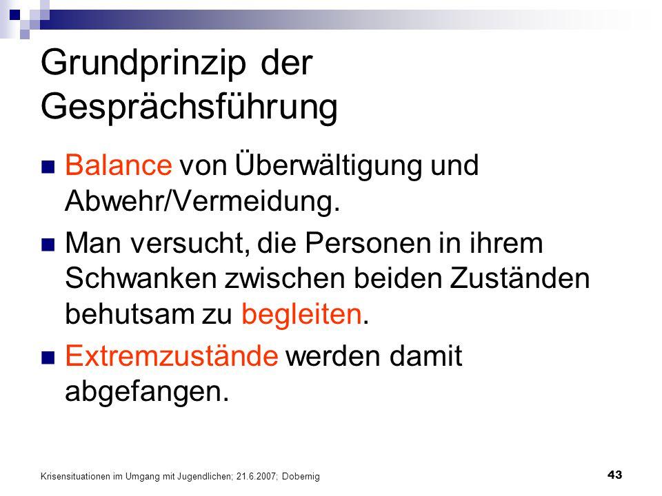 Krisensituationen im Umgang mit Jugendlichen; 21.6.2007; Dobernig 43 Grundprinzip der Gesprächsführung Balance von Überwältigung und Abwehr/Vermeidung