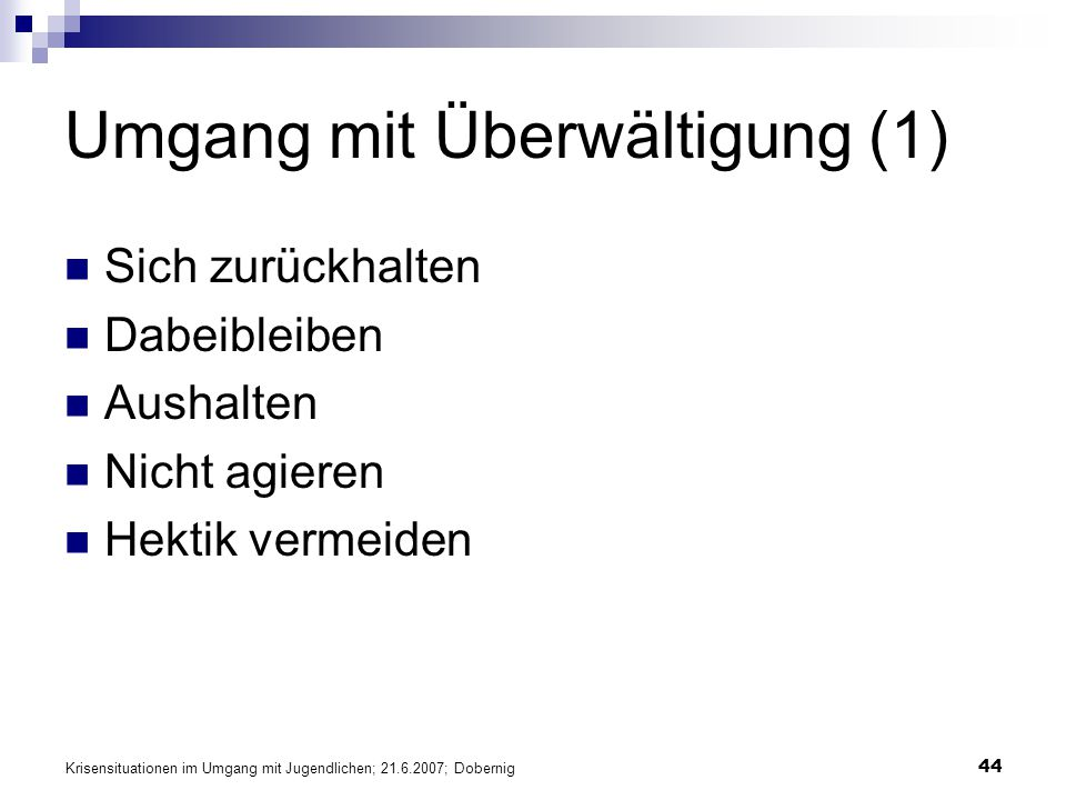 Krisensituationen im Umgang mit Jugendlichen; 21.6.2007; Dobernig 44 Umgang mit Überwältigung (1) Sich zurückhalten Dabeibleiben Aushalten Nicht agier
