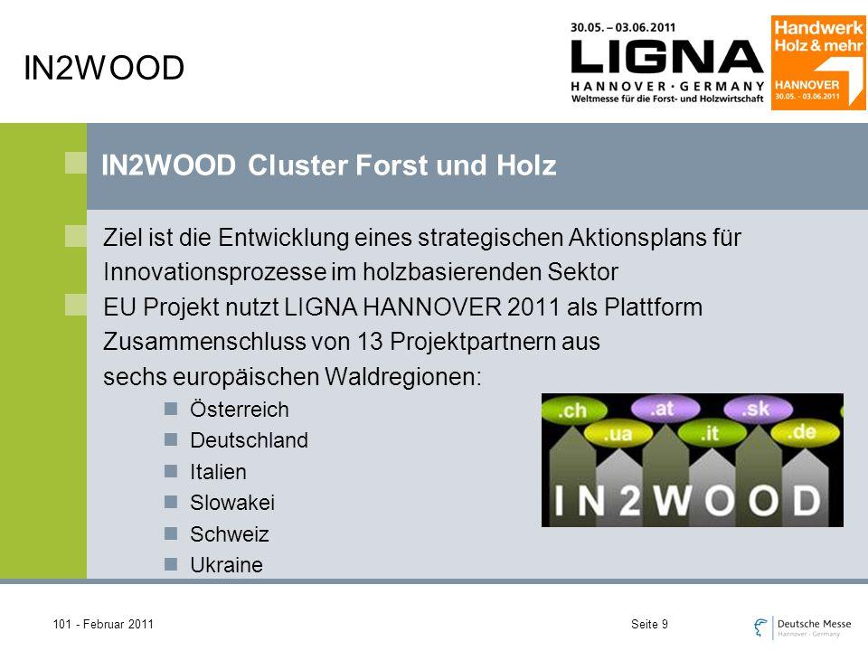 101 - Februar 2011Seite 9 IN2WOOD Ziel ist die Entwicklung eines strategischen Aktionsplans für Innovationsprozesse im holzbasierenden Sektor EU Projekt nutzt LIGNA HANNOVER 2011 als Plattform Zusammenschluss von 13 Projektpartnern aus sechs europäischen Waldregionen: Österreich Deutschland Italien Slowakei Schweiz Ukraine IN2WOOD Cluster Forst und Holz