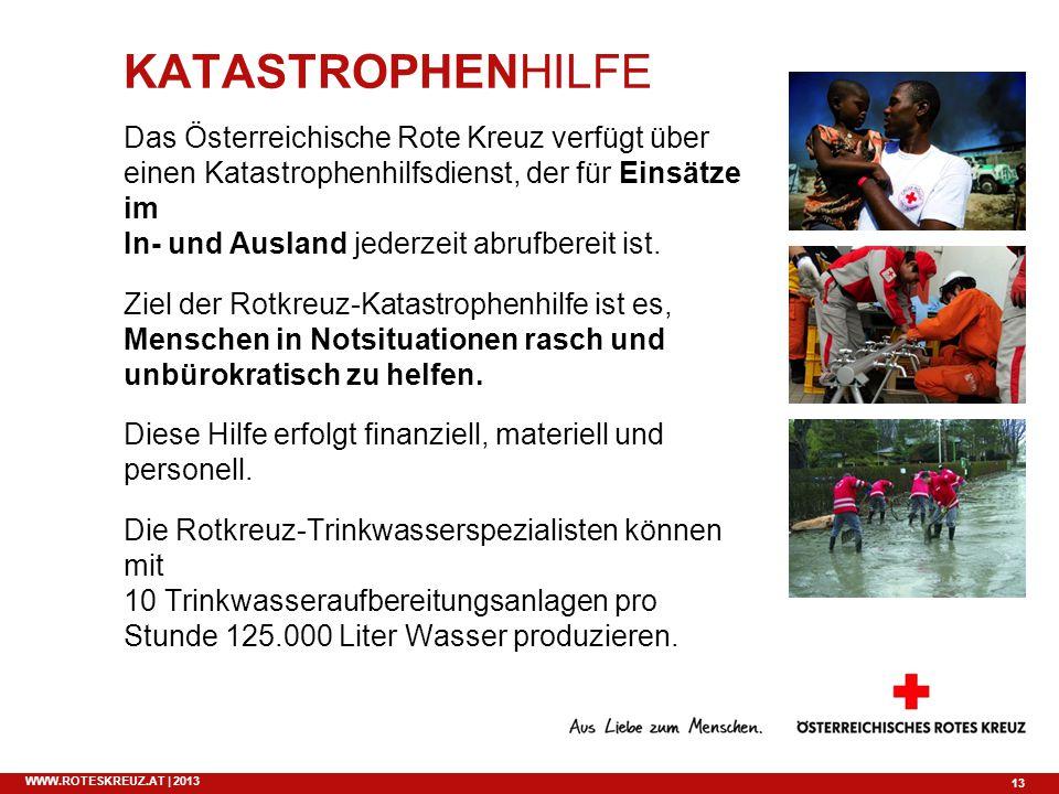 13 WWW.ROTESKREUZ.AT | 2013 KATASTROPHENHILFE Das Österreichische Rote Kreuz verfügt über einen Katastrophenhilfsdienst, der für Einsätze im In- und A