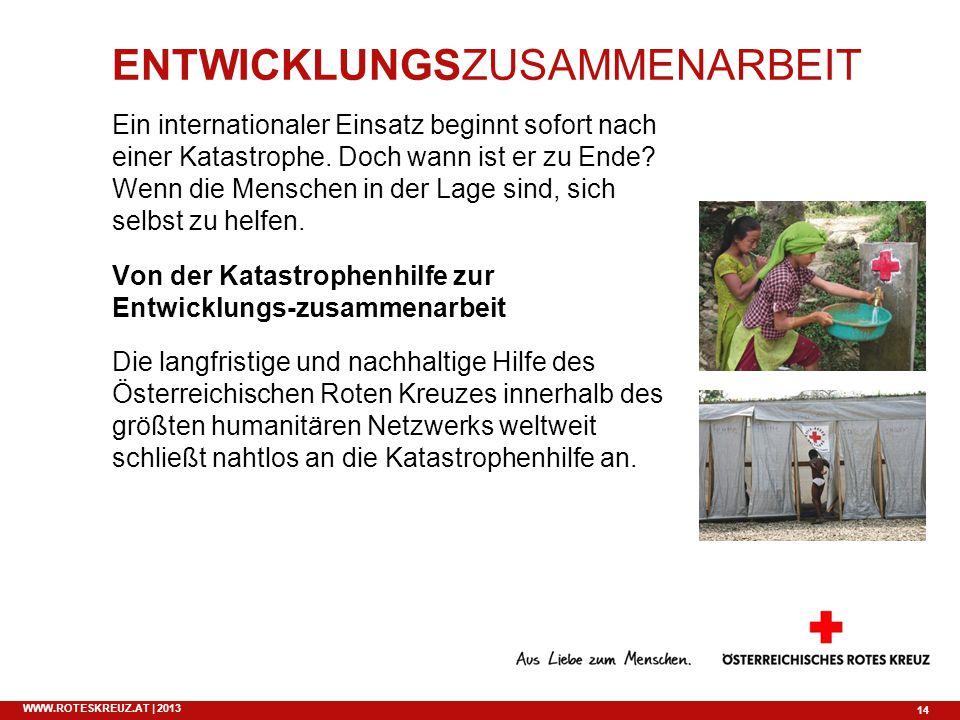 14 WWW.ROTESKREUZ.AT | 2013 ENTWICKLUNGSZUSAMMENARBEIT Ein internationaler Einsatz beginnt sofort nach einer Katastrophe. Doch wann ist er zu Ende? We