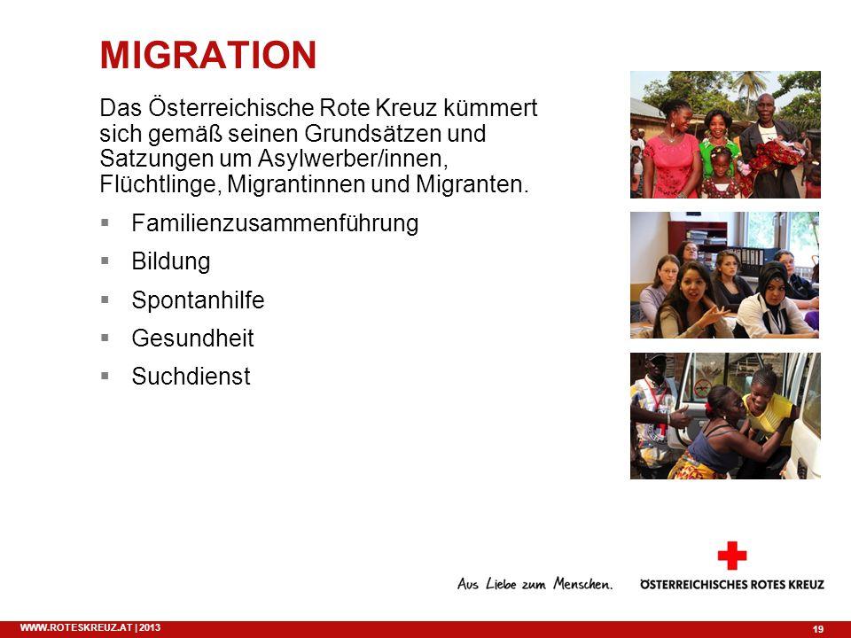 19 WWW.ROTESKREUZ.AT | 2013 MIGRATION Das Österreichische Rote Kreuz kümmert sich gemäß seinen Grundsätzen und Satzungen um Asylwerber/innen, Flüchtli