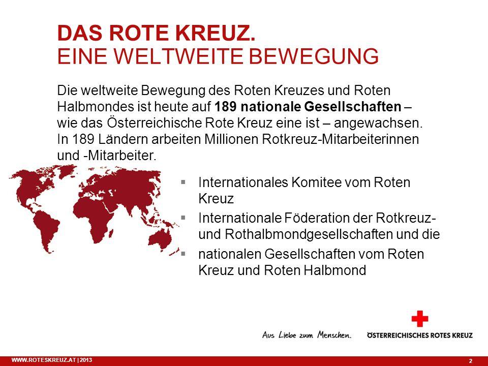 2 WWW.ROTESKREUZ.AT | 2013 DAS ROTE KREUZ. EINE WELTWEITE BEWEGUNG Die weltweite Bewegung des Roten Kreuzes und Roten Halbmondes ist heute auf 189 nat