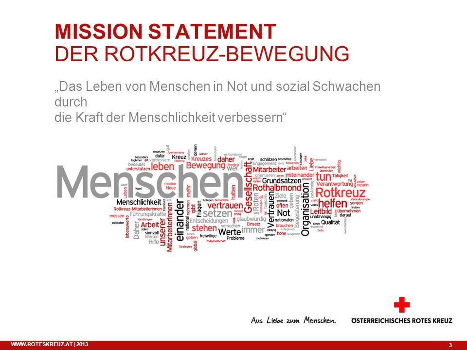 3 WWW.ROTESKREUZ.AT | 2013 MISSION STATEMENT DER ROTKREUZ-BEWEGUNG Das Leben von Menschen in Not und sozial Schwachen durch die Kraft der Menschlichke