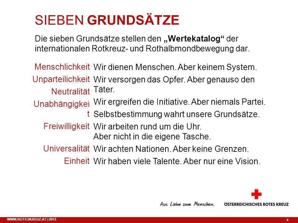 4 WWW.ROTESKREUZ.AT | 2013 SIEBEN GRUNDSÄTZE Die sieben Grundsätze stellen den Wertekatalog der internationalen Rotkreuz- und Rothalbmondbewegung dar.