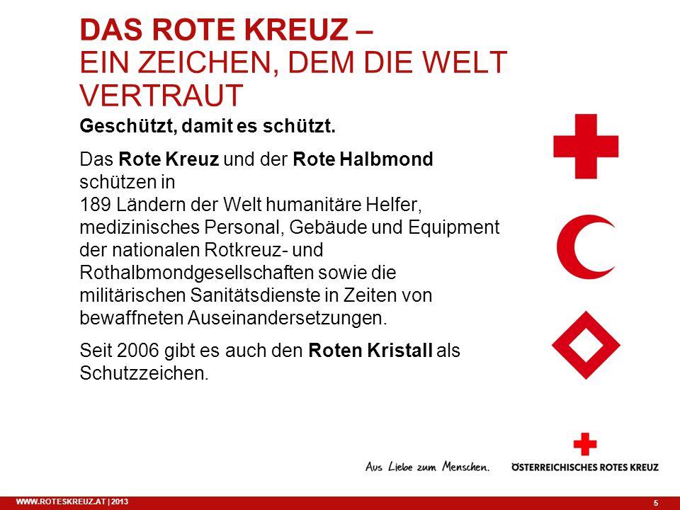 5 WWW.ROTESKREUZ.AT | 2013 DAS ROTE KREUZ – EIN ZEICHEN, DEM DIE WELT VERTRAUT Geschützt, damit es schützt. Das Rote Kreuz und der Rote Halbmond schüt