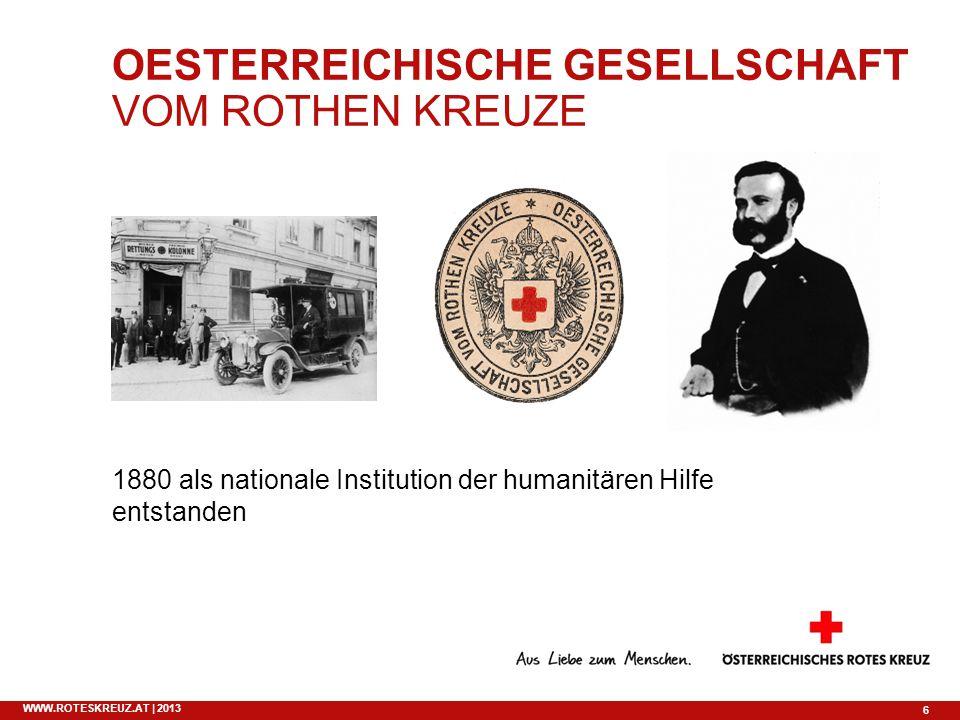 6 WWW.ROTESKREUZ.AT | 2013 OESTERREICHISCHE GESELLSCHAFT VOM ROTHEN KREUZE 1880 als nationale Institution der humanitären Hilfe entstanden