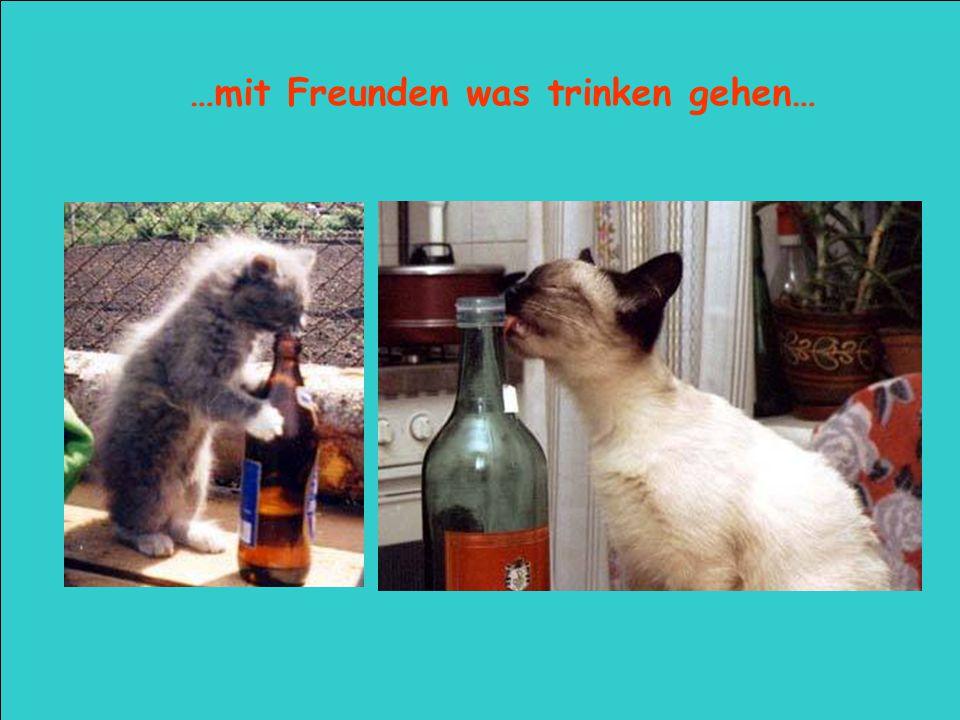 …mit Freunden was trinken gehen…