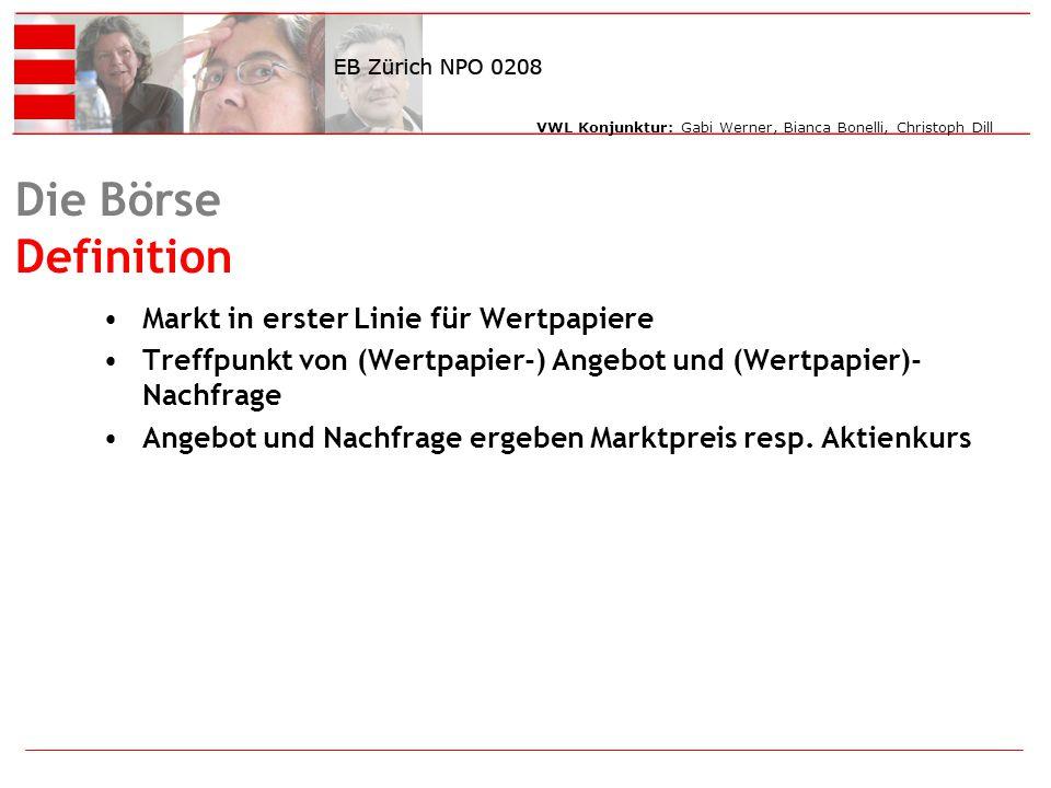 VWL Konjunktur: Gabi Werner, Bianca Bonelli, Christoph Dill Die Börse Definition Markt in erster Linie für Wertpapiere Treffpunkt von (Wertpapier-) Angebot und (Wertpapier)- Nachfrage Angebot und Nachfrage ergeben Marktpreis resp.