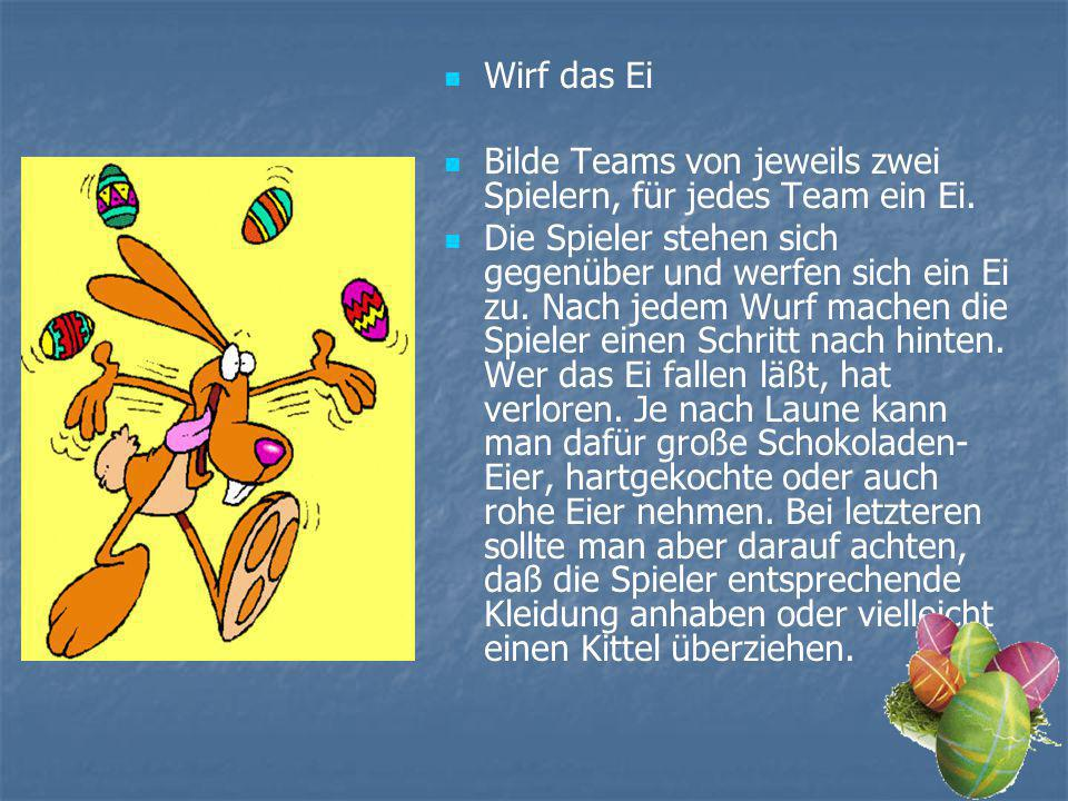 Wirf das Ei Bilde Teams von jeweils zwei Spielern, für jedes Team ein Ei. Die Spieler stehen sich gegenüber und werfen sich ein Ei zu. Nach jedem Wurf