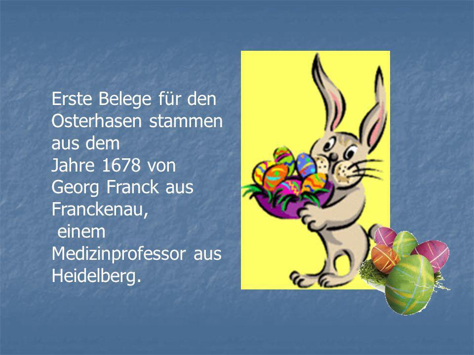 Erste Belege für den Osterhasen stammen aus dem Jahre 1678 von Georg Franck aus Franckenau, einem Medizinprofessor aus Heidelberg.