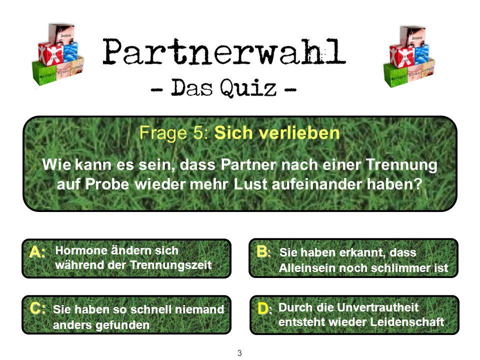 Frage 5: Sich verlieben Wie kann es sein, dass Partner nach einer Trennung auf Probe wieder mehr Lust aufeinander haben? C: C: Sie haben so schnell ni