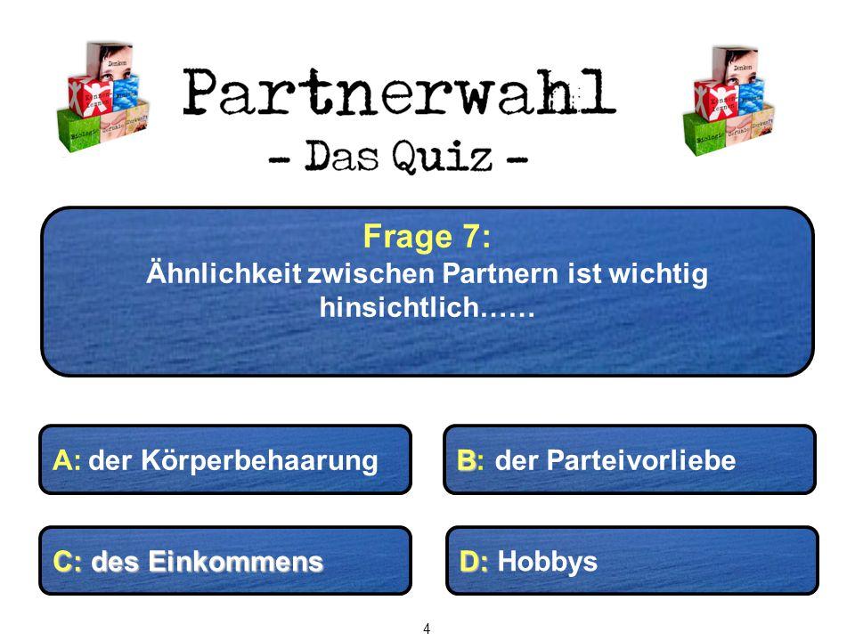 Frage 7: Ähnlichkeit zwischen Partnern ist wichtig hinsichtlich…… C: des Einkommens D: D: Hobbys B B: der ParteivorliebeA: der Körperbehaarung 4