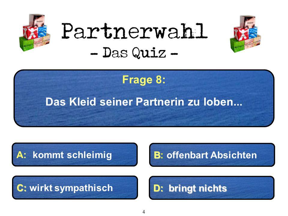 Frage 8: Das Kleid seiner Partnerin zu loben... D: bringt nichts C: C: wirkt sympathisch B B: offenbart Absichten A: kommt schleimig 4