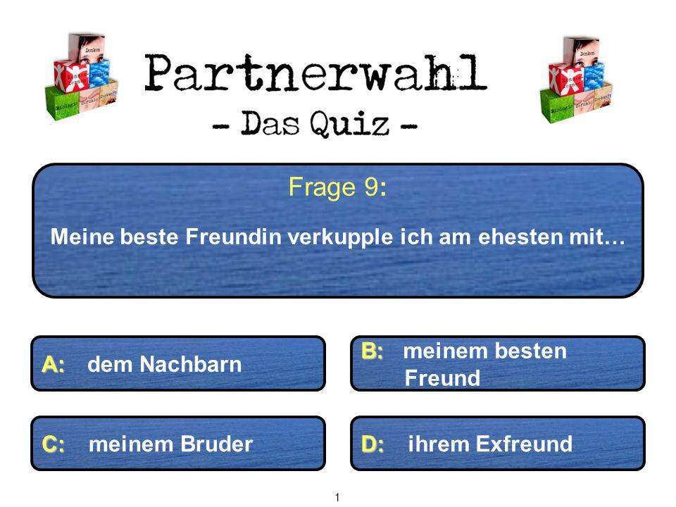 Frage 9: Meine beste Freundin verkupple ich am ehesten mit… A: A: dem Nachbarn B: B: meinem besten Freund C: C: meinem Bruder D: D: ihrem Exfreund 1