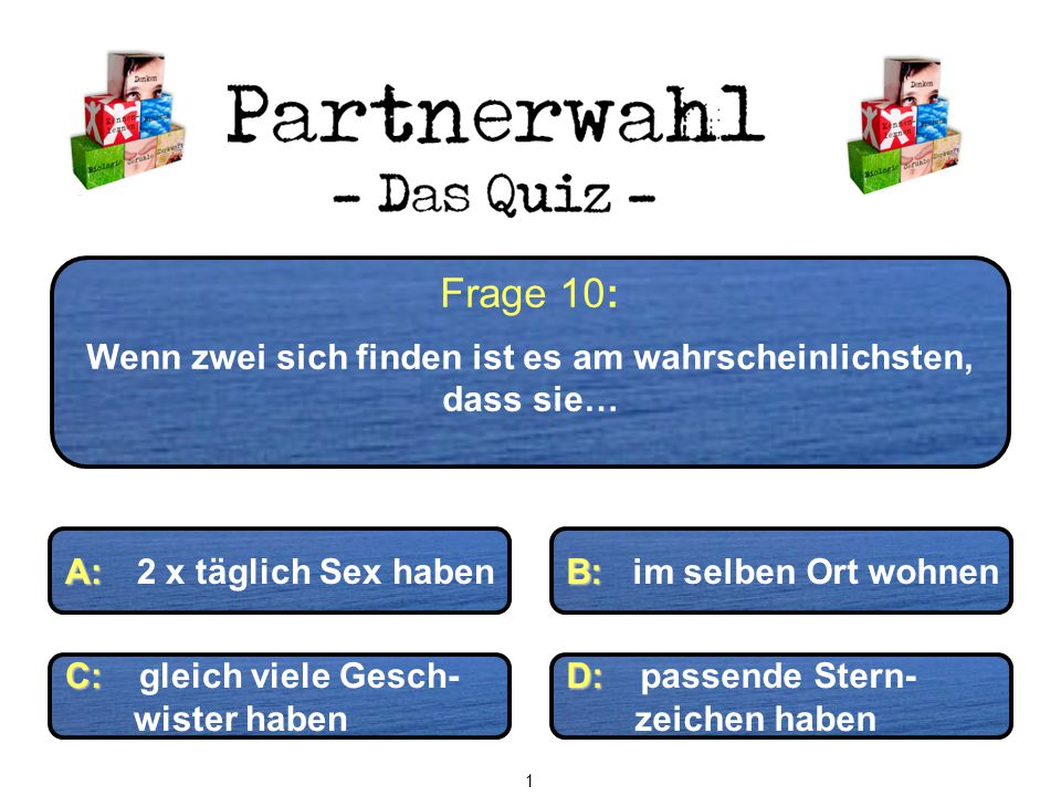 Frage 10: Wenn zwei sich finden ist es am wahrscheinlichsten, dass sie… A: A: 2 x täglich Sex haben B: B: im selben Ort wohnen C: C: gleich viele Gesc