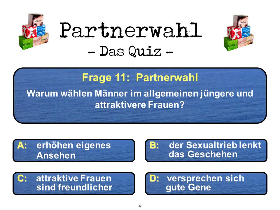 Frage 11: Partnerwahl Warum wählen Männer im allgemeinen jüngere und attraktivere Frauen? C: C: attraktive Frauen sind freundlicher D: D: versprechen