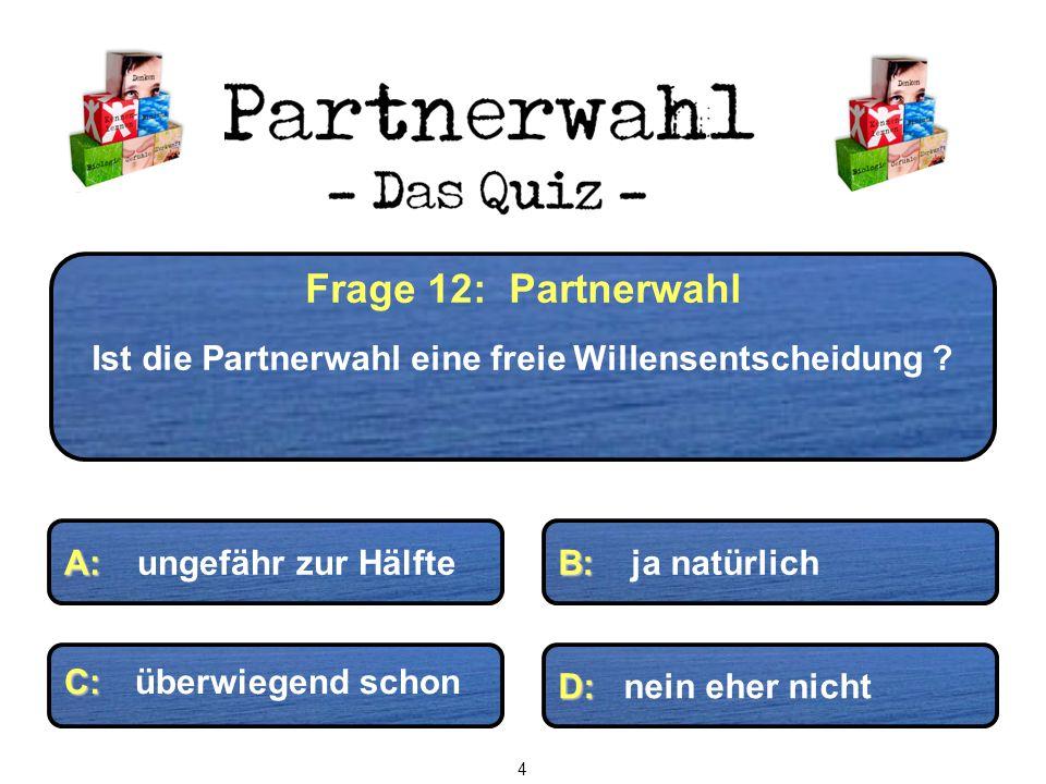 Frage 12: Partnerwahl Ist die Partnerwahl eine freie Willensentscheidung ? C: C: überwiegend schon D: D: nein eher nicht B: B: ja natürlich A: A: unge