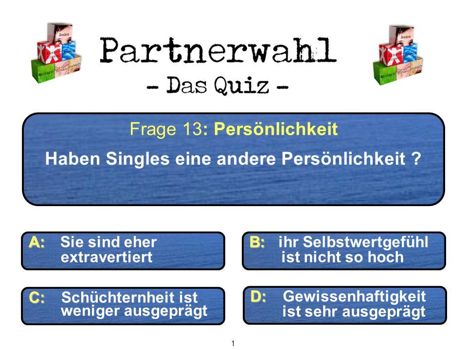 D: D: Gewissenhaftigkeit ist sehr ausgeprägt Frage 13: Persönlichkeit Haben Singles eine andere Persönlichkeit ? A: A: Sie sind eher extravertiert B:
