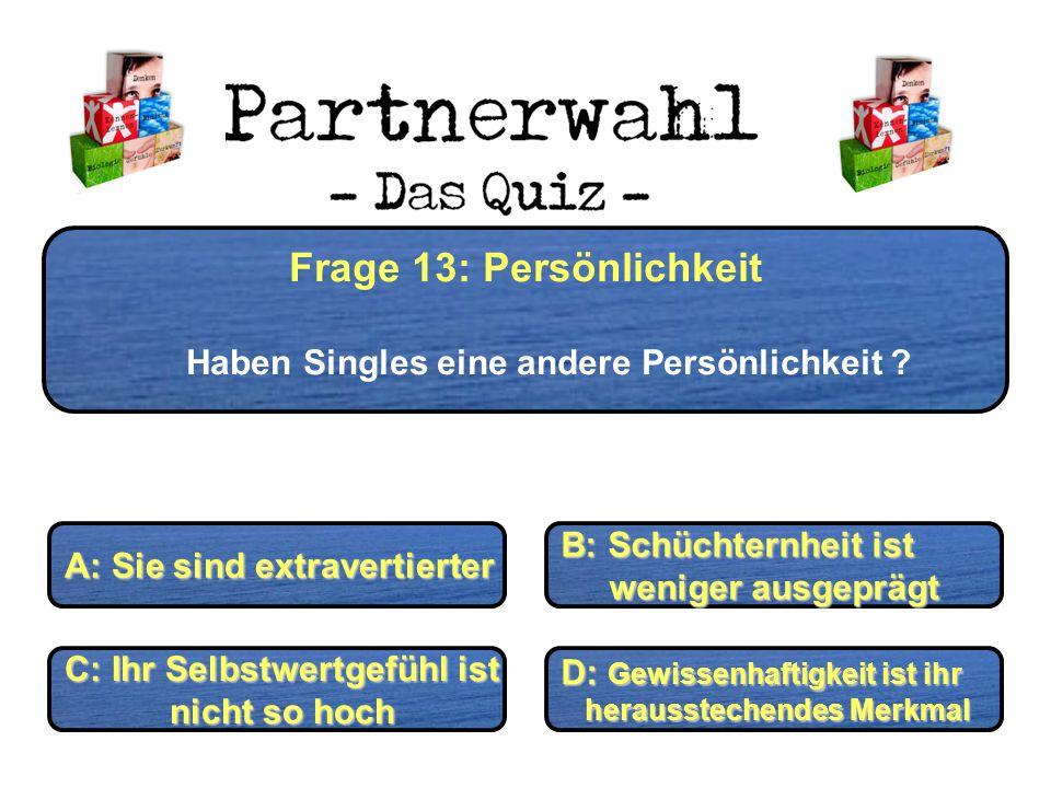 Frage 13: Persönlichkeit Haben Singles eine andere Persönlichkeit ? A: Sie sind extravertierter B: Schüchternheit ist weniger ausgeprägt weniger ausge